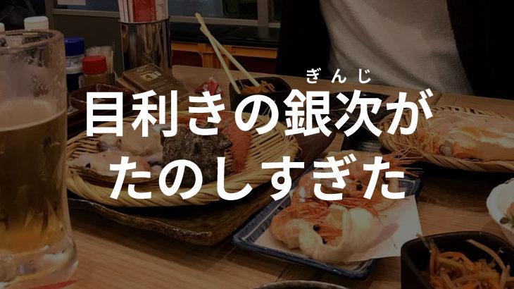 【目利きの銀次】磯の香り・網焼きの匂いで酒がすすむ。24時間営業@下通り